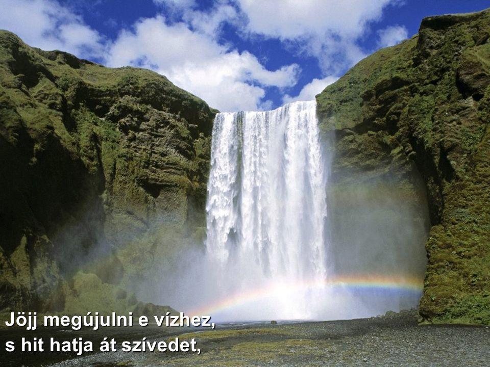 Jöjj megújulni e vízhez, s hit hatja át szívedet,