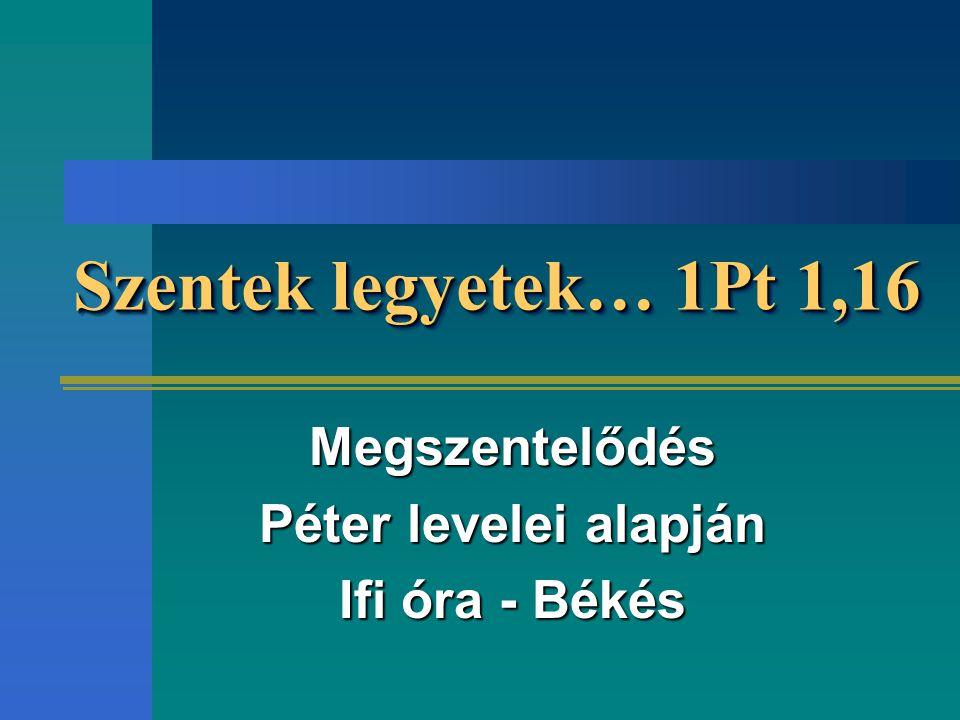 Szentek legyetek… 1Pt 1,16 Megszentelődés Péter levelei alapján Ifi óra - Békés