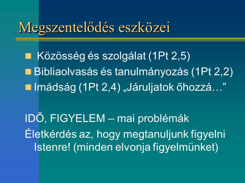 """Megszentelődés eszközei Közösség és szolgálat (1Pt 2,5) Bibliaolvasás és tanulmányozás (1Pt 2,2) Imádság (1Pt 2,4) """"Járuljatok őhozzá…"""" IDŐ, FIGYELEM"""