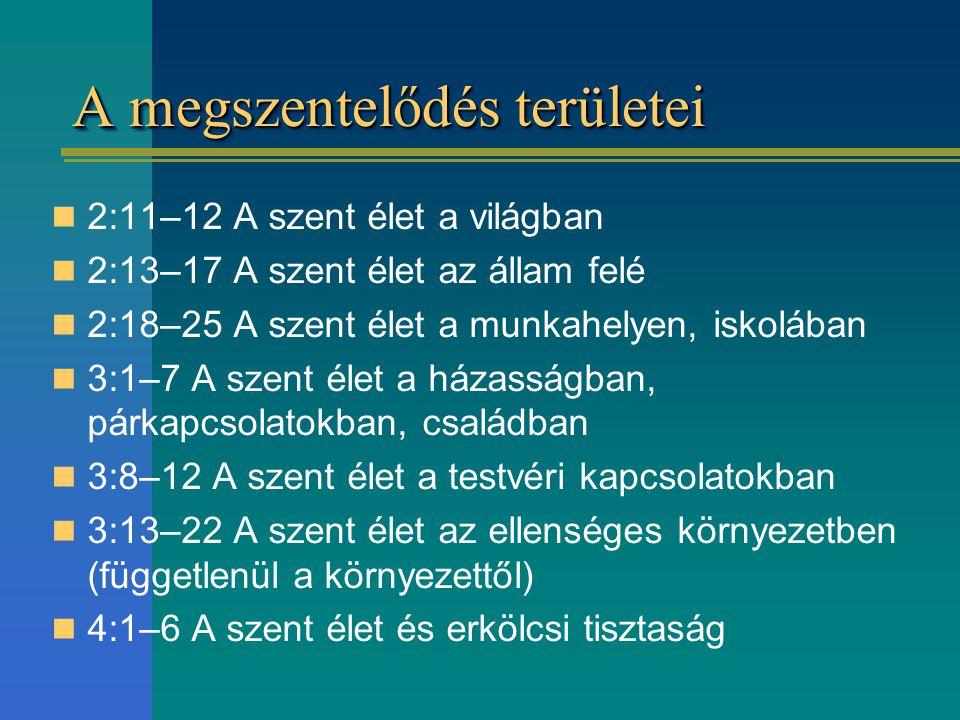 A megszentelődés területei 2:11–12 A szent élet a világban 2:13–17 A szent élet az állam felé 2:18–25 A szent élet a munkahelyen, iskolában 3:1–7 A sz