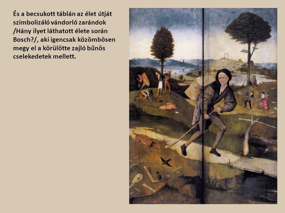 És a becsukott táblán az élet útját szimbolizáló vándorló zarándok /Hány ilyet láthatott élete során Bosch?/, aki igencsak közömbösen megy el a körülö