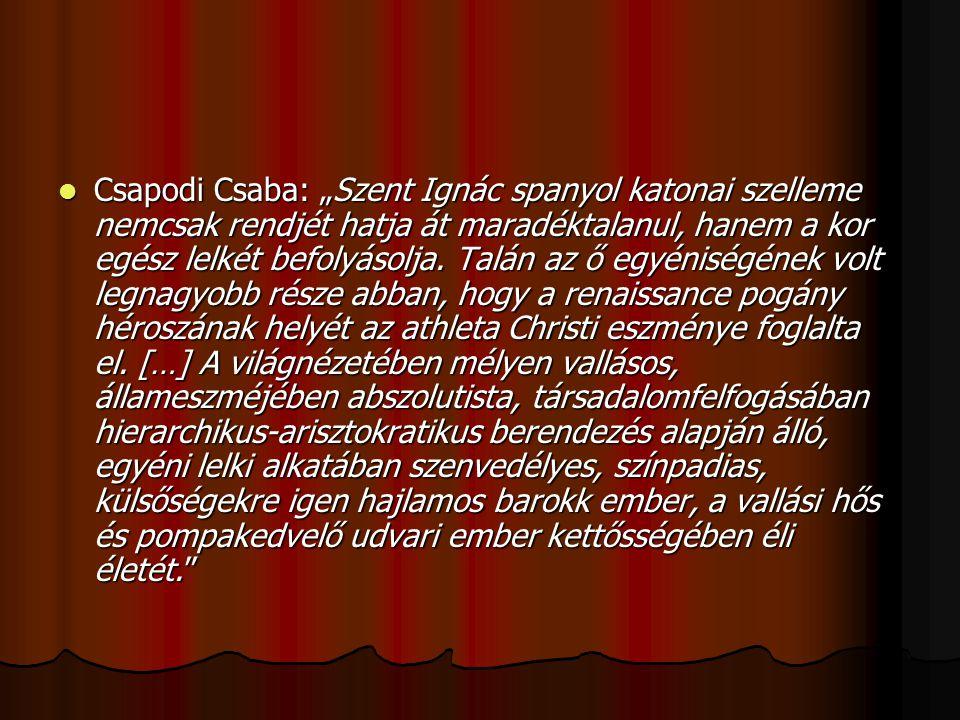 """Csapodi Csaba: """"Szent Ignác spanyol katonai szelleme nemcsak rendjét hatja át maradéktalanul, hanem a kor egész lelkét befolyásolja. Talán az ő egyéni"""