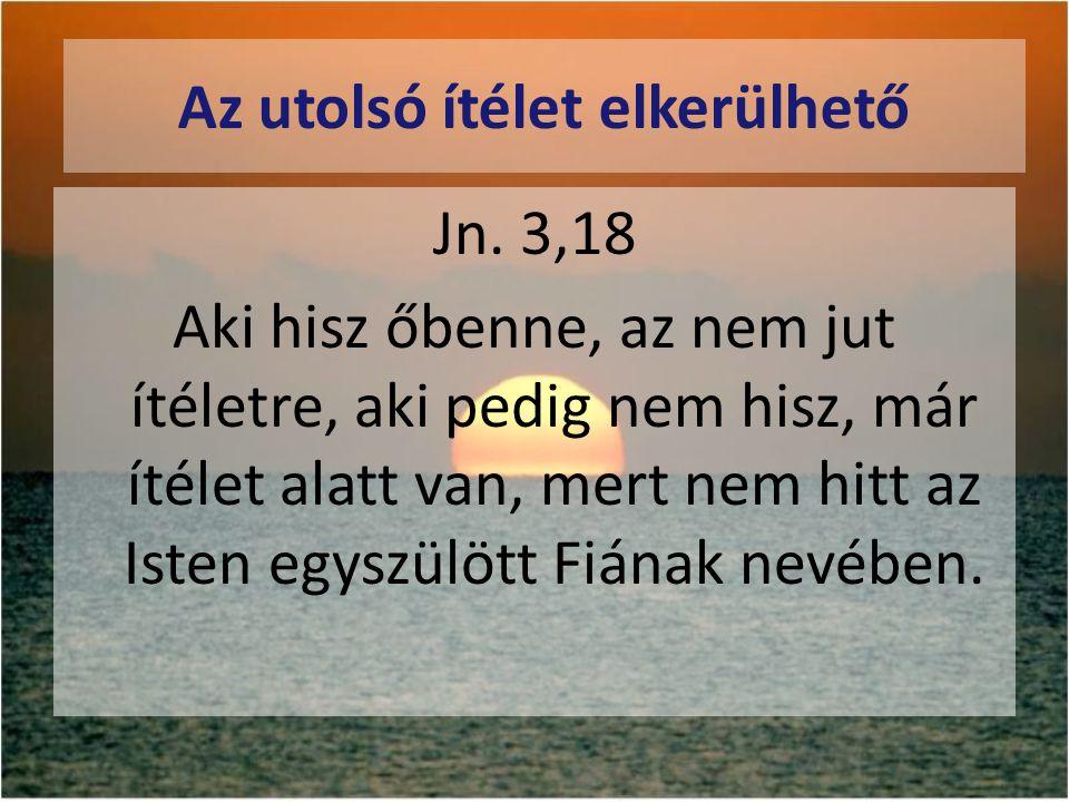 Az utolsó ítélet elkerülhető Jn. 3,18 Aki hisz őbenne, az nem jut ítéletre, aki pedig nem hisz, már ítélet alatt van, mert nem hitt az Isten egyszülöt