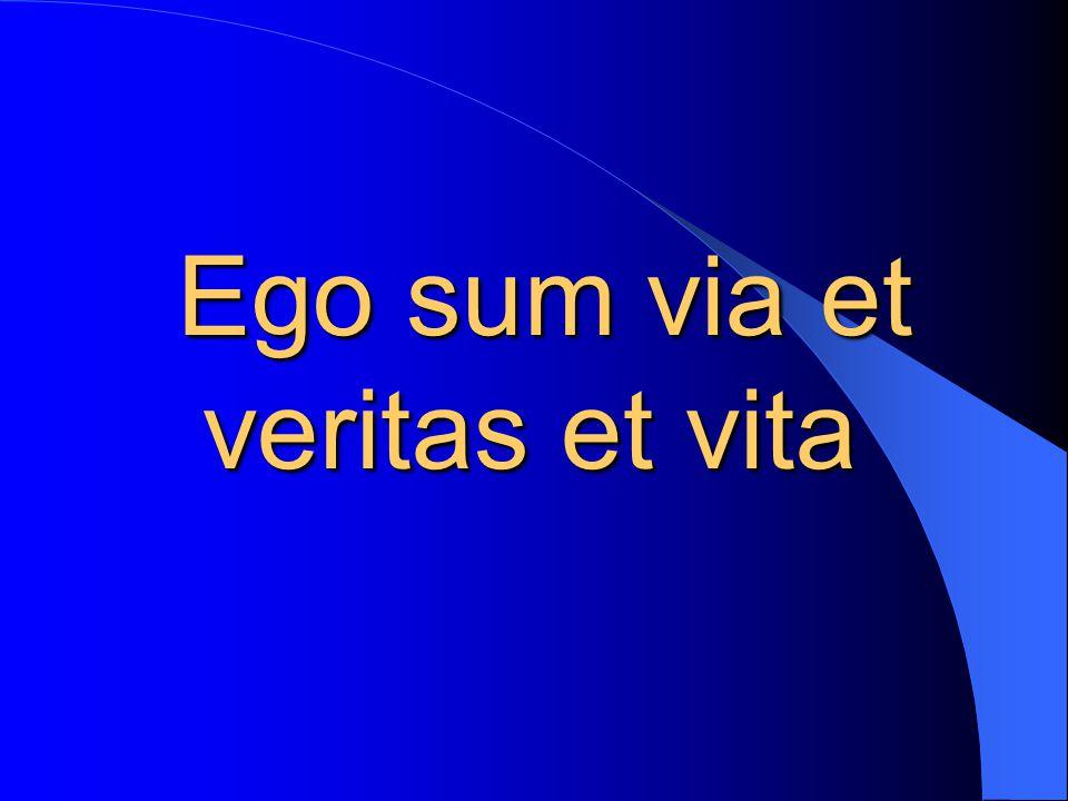 Ego sum via et veritas et vita Ego sum via et veritas et vita