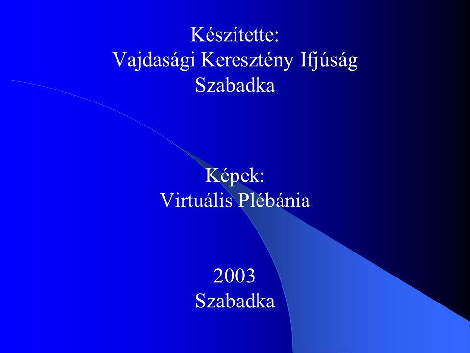 Készítette: Vajdasági Keresztény Ifjúság Szabadka Képek: Virtuális Plébánia 2003 Szabadka