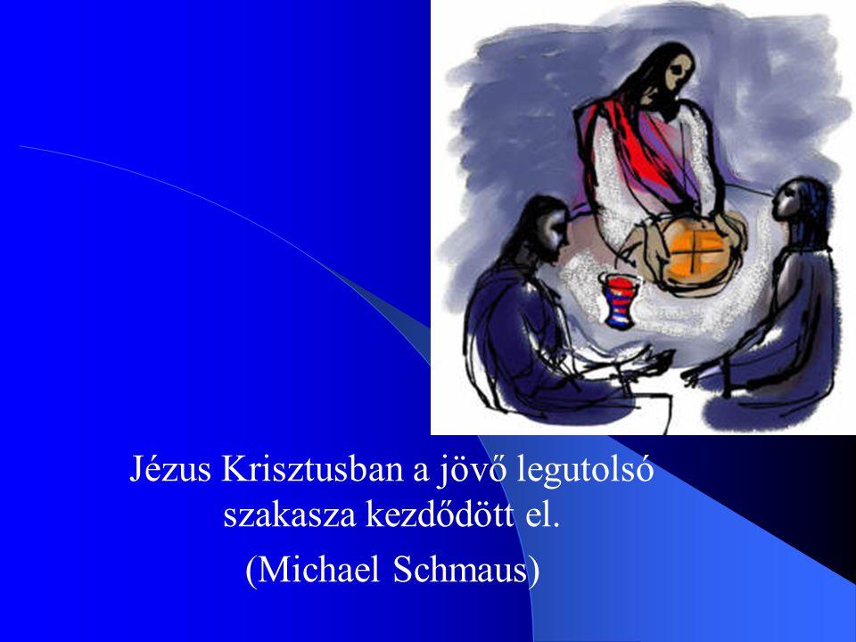 Jézus Krisztusban a jövő legutolsó szakasza kezdődött el. (Michael Schmaus)