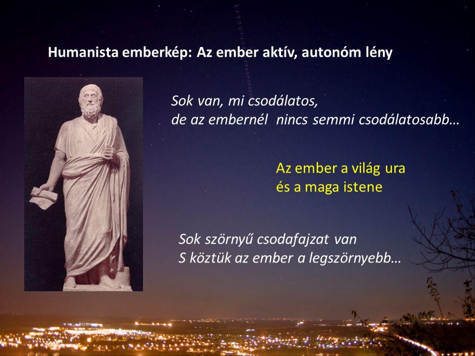 Humanista emberkép: Az ember aktív, autonóm lény Sok van, mi csodálatos, de az embernél nincs semmi csodálatosabb… Az ember a világ ura és a maga iste