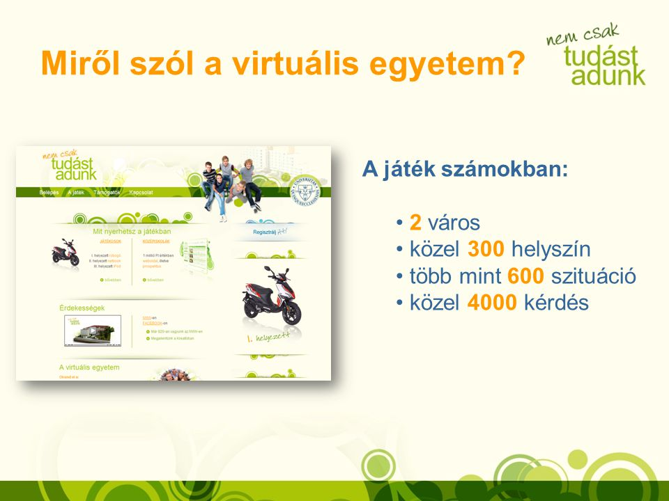 Miről szól a virtuális egyetem? A játék számokban: 2 város közel 300 helyszín több mint 600 szituáció közel 4000 kérdés