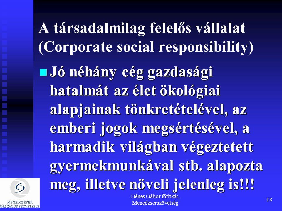 Dénes Gábor főtitkár, Menedzserszövetség 18 A társadalmilag felelős vállalat (Corporate social responsibility) Jó néhány cég gazdasági hatalmát az élet ökológiai alapjainak tönkretételével, az emberi jogok megsértésével, a harmadik világban végeztetett gyermekmunkával stb.