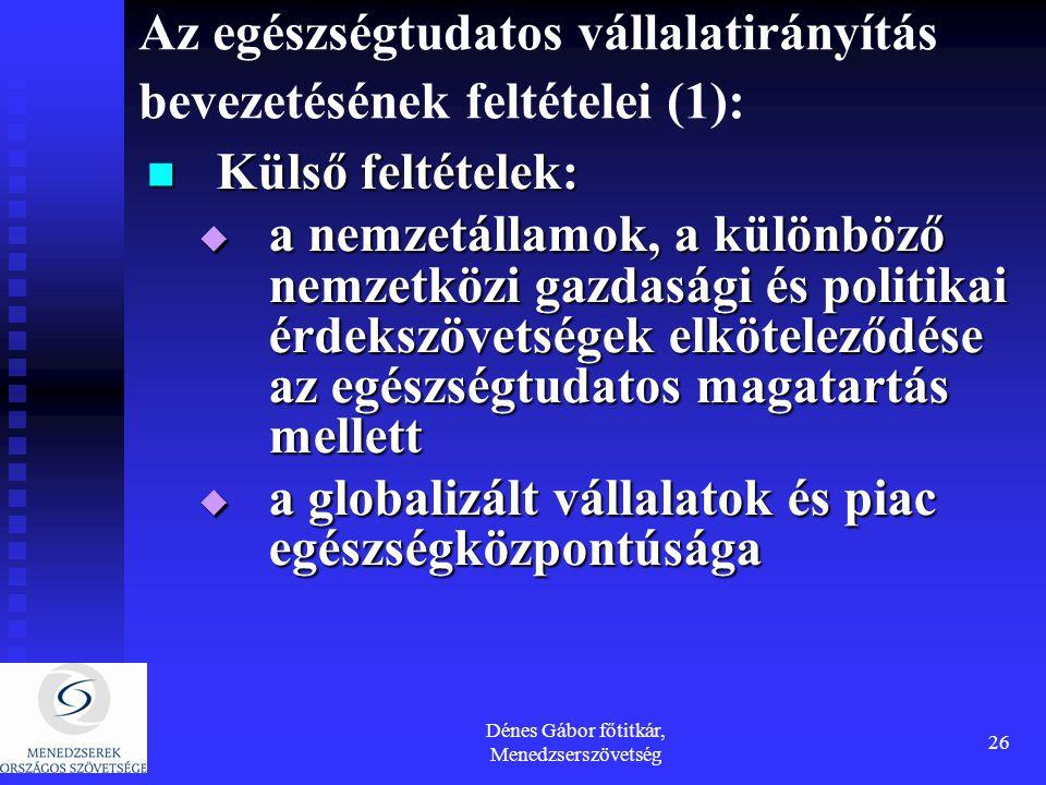 Dénes Gábor főtitkár, Menedzserszövetség 26 Az egészségtudatos vállalatirányítás bevezetésének feltételei (1): Külső feltételek: Külső feltételek:  a nemzetállamok, a különböző nemzetközi gazdasági és politikai érdekszövetségek elköteleződése az egészségtudatos magatartás mellett  a globalizált vállalatok és piac egészségközpontúsága