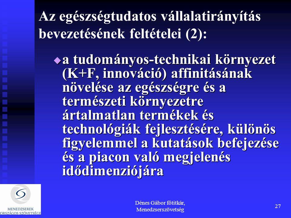 Dénes Gábor főtitkár, Menedzserszövetség 27 Az egészségtudatos vállalatirányítás bevezetésének feltételei (2):  a tudományos-technikai környezet (K+F, innováció) affinitásának növelése az egészségre és a természeti környezetre ártalmatlan termékek és technológiák fejlesztésére, különös figyelemmel a kutatások befejezése és a piacon való megjelenés idődimenziójára