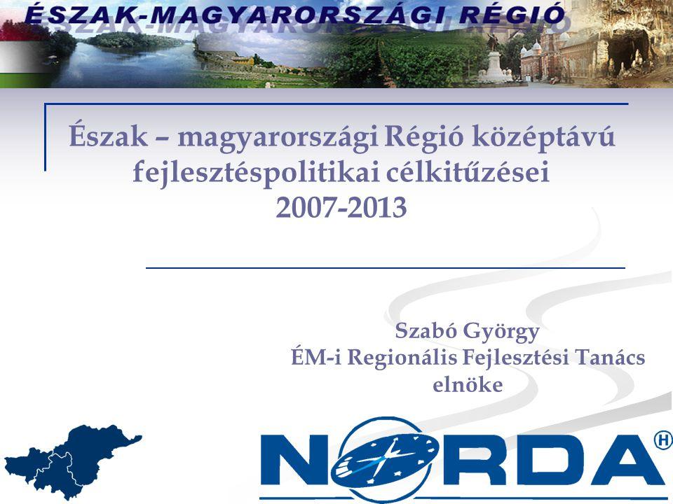 Észak – magyarországi Régió középtávú fejlesztéspolitikai célkitűzései 2007-2013 Szabó György ÉM-i Regionális Fejlesztési Tanács elnöke