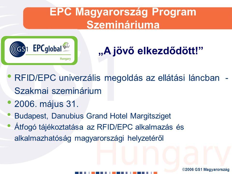 ©2006 GS1 Magyarország EPCglobal Magyarország Program A program célja: non-profit szervezetként támogassuk, és lehetőséget nyújtsunk a hazai vállalkozások számára, hogy csatlakozhassanak az EPCglobal Network-hoz, akár mint Szolgáltató, akár mint rendszerhasználó; elősegítsük és támogassuk az EPC alapú RFID technológia magyarországi elterjedését, így biztosítva, hogy az automatikus azonosítás ezen új területén is egy olyan globális szabvány terjedjen el az üzleti/kereskedelmi folyamatokban, mint a vonalkódos azonosítás esetében az GS1 szabványok; biztosítsa a tanácsadáshoz és oktatáshoz fűződő szolgáltatásokat Mindezek által növeljük az ellátási láncok hatékonyabb működését A jövő ellátási lánca
