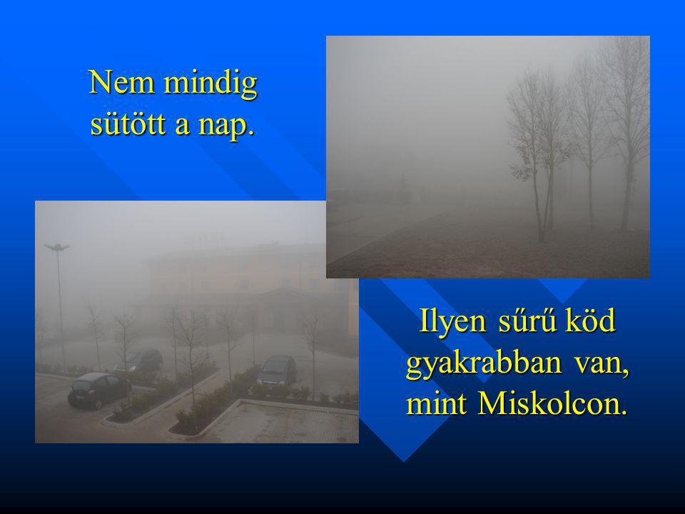 Nem mindig sütött a nap. Ilyen sűrű köd gyakrabban van, mint Miskolcon.