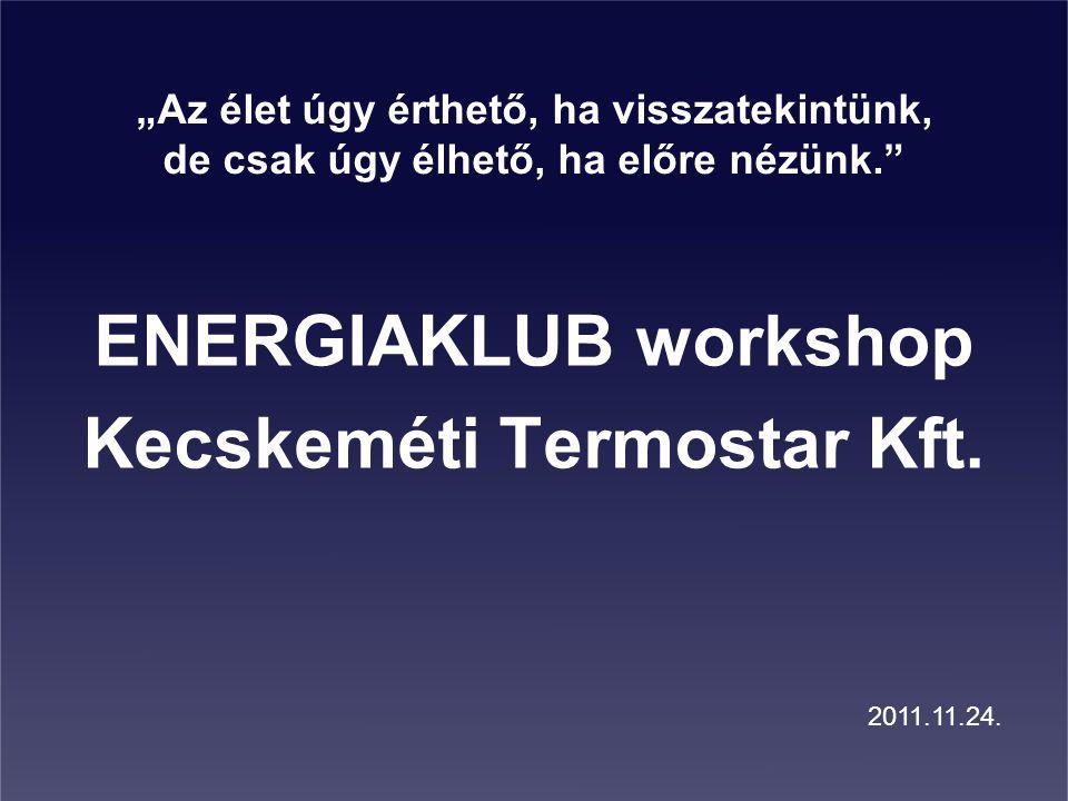 """""""Az élet úgy érthető, ha visszatekintünk, de csak úgy élhető, ha előre nézünk."""" ENERGIAKLUB workshop Kecskeméti Termostar Kft. 2011.11.24."""