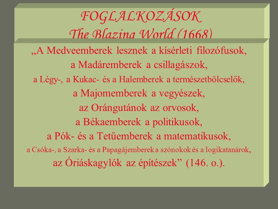"""FOGLALKOZÁSOK The Blazing World (1668) """"A Medveemberek lesznek a kísérleti filozófusok, a Madáremberek a csillagászok, a Légy-, a Kukac- és a Halemberek a természetbölcselők, a Majomemberek a vegyészek, az Orángutánok az orvosok, a Békaemberek a politikusok, a Pók- és a Tetűemberek a matematikusok, a Csóka-, a Szarka- és a Papagájemberek a szónokok és a logikatanárok, az Óriáskagylók az építészek (146."""