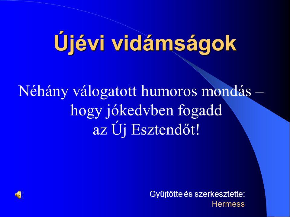 Újévi vidámságok Néhány válogatott humoros mondás – hogy jókedvben fogadd az Új Esztendőt.