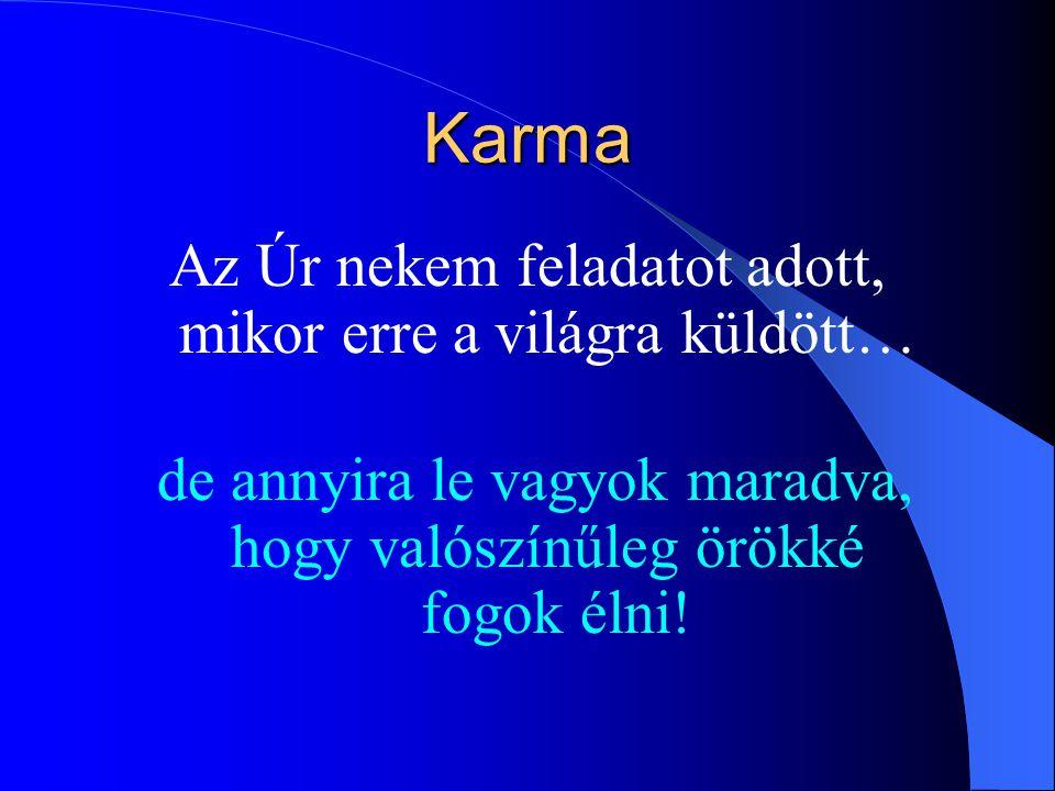 Karma Az Úr nekem feladatot adott, mikor erre a világra küldött… de annyira le vagyok maradva, hogy valószínűleg örökké fogok élni!