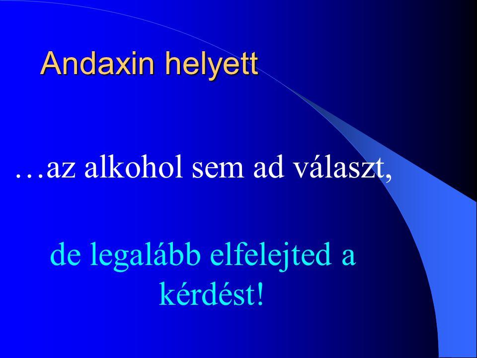 Andaxin helyett Andaxin helyett …az alkohol sem ad választ, de legalább elfelejted a kérdést!