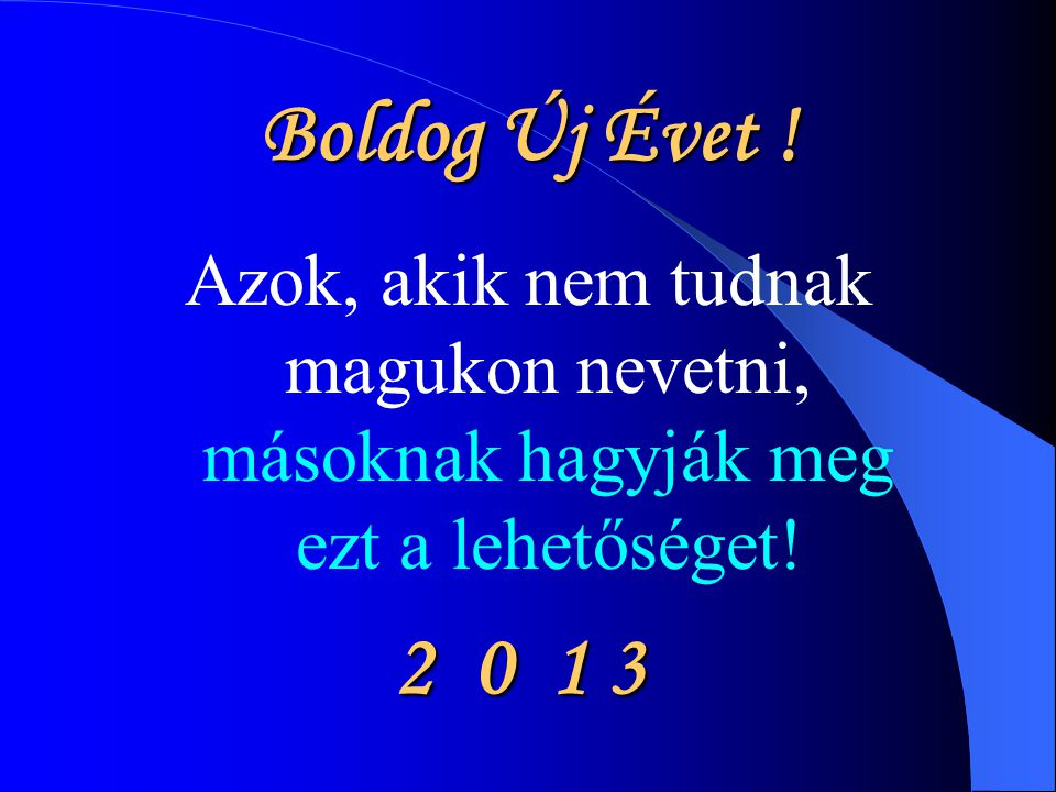 Boldog Új Évet ! Azok, akik nem tudnak magukon nevetni, másoknak hagyják meg ezt a lehetőséget! 2 0 1 3