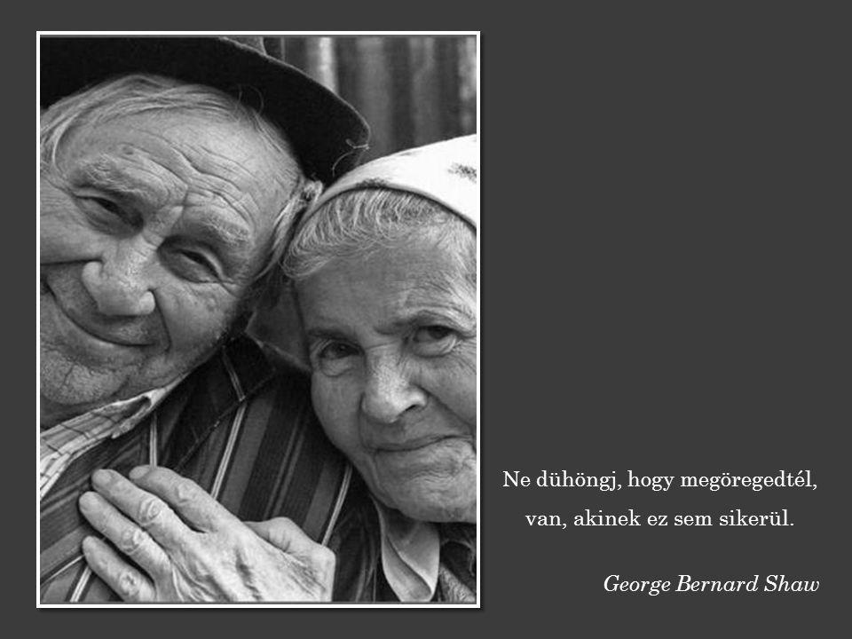 Ne dühöngj, hogy megöregedtél, van, akinek ez sem sikerül. George Bernard Shaw