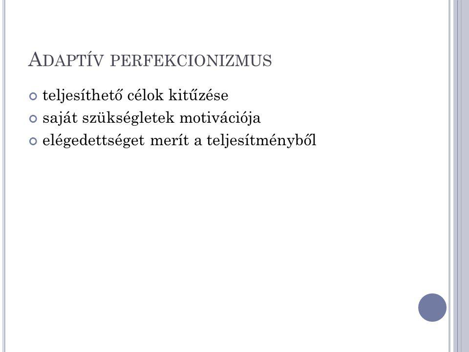 A DAPTÍV PERFEKCIONIZMUS teljesíthető célok kitűzése saját szükségletek motivációja elégedettséget merít a teljesítményből