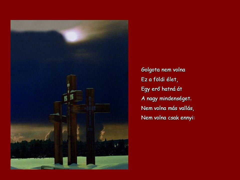 Golgota nem volna Ez a földi élet, Egy erő hatná át A nagy mindenséget. Nem volna más vallás, Nem volna csak ennyi: