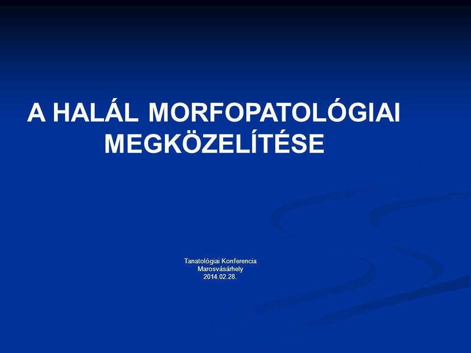 A HALÁL MORFOPATOLÓGIAI MEGKÖZELÍTÉSE Tanatológiai Konferencia Marosvásárhely 2014.02.28.