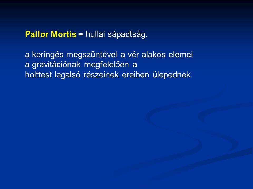 Pallor Mortis = hullai sápadtság. a keringés megszűntével a vér alakos elemei a gravitációnak megfelelően a holttest legalsó részeinek ereiben ülepedn