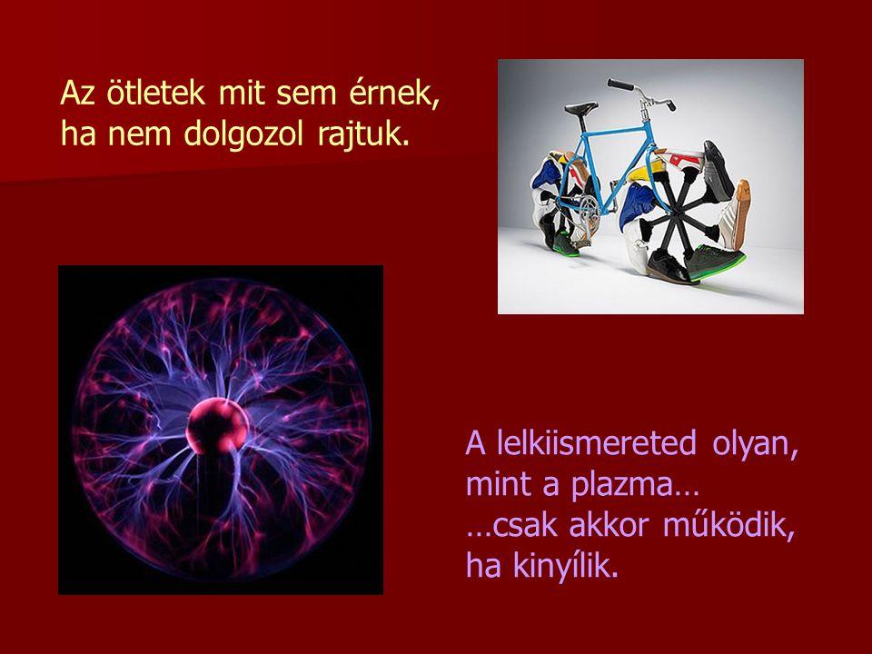 Az ötletek mit sem érnek, ha nem dolgozol rajtuk. A lelkiismereted olyan, mint a plazma… …csak akkor működik, ha kinyílik.