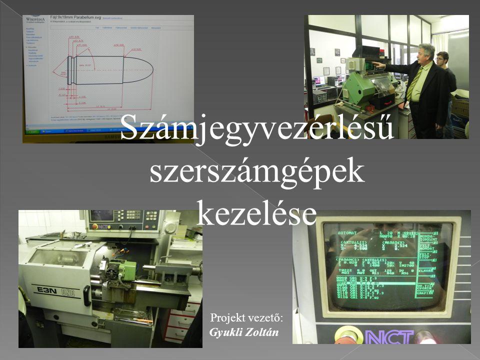 Számjegyvezérlésű szerszámgépek kezelése Projekt vezető: Gyukli Zoltán