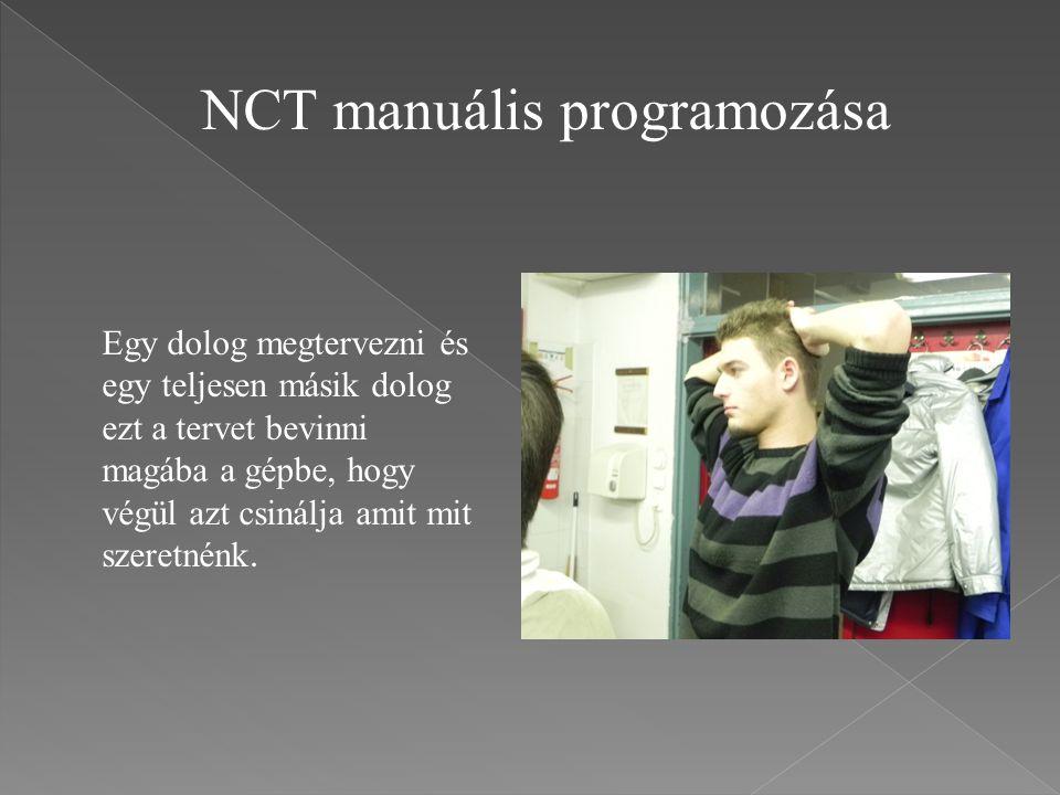 NCT manuális programozása Egy dolog megtervezni és egy teljesen másik dolog ezt a tervet bevinni magába a gépbe, hogy végül azt csinálja amit mit szer