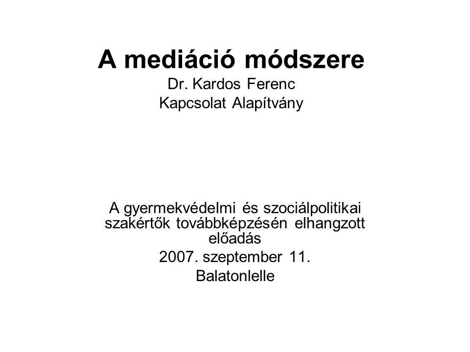 A mediáció módszere Dr. Kardos Ferenc Kapcsolat Alapítvány A gyermekvédelmi és szociálpolitikai szakértők továbbképzésén elhangzott előadás 2007. szep