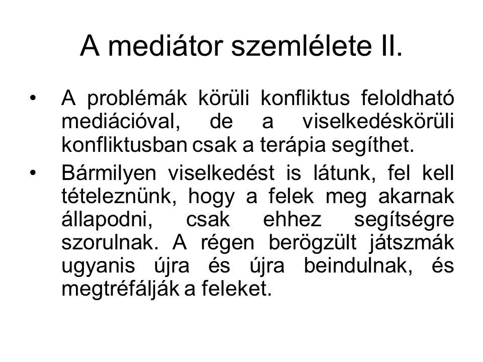 A mediátor szemlélete II. A problémák körüli konfliktus feloldható mediációval, de a viselkedéskörüli konfliktusban csak a terápia segíthet. Bármilyen