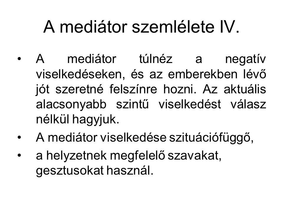 A mediátor szemlélete IV. A mediátor túlnéz a negatív viselkedéseken, és az emberekben lévő jót szeretné felszínre hozni. Az aktuális alacsonyabb szin