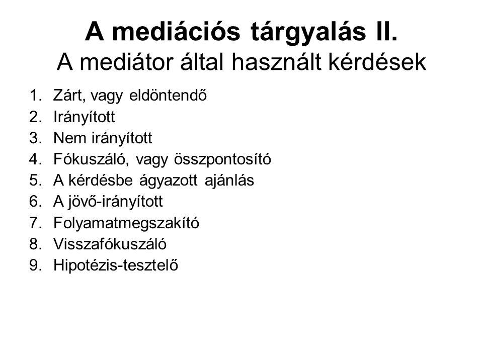 A mediációs tárgyalás II. A mediátor által használt kérdések 1.Zárt, vagy eldöntendő 2.Irányított 3.Nem irányított 4.Fókuszáló, vagy összpontosító 5.A