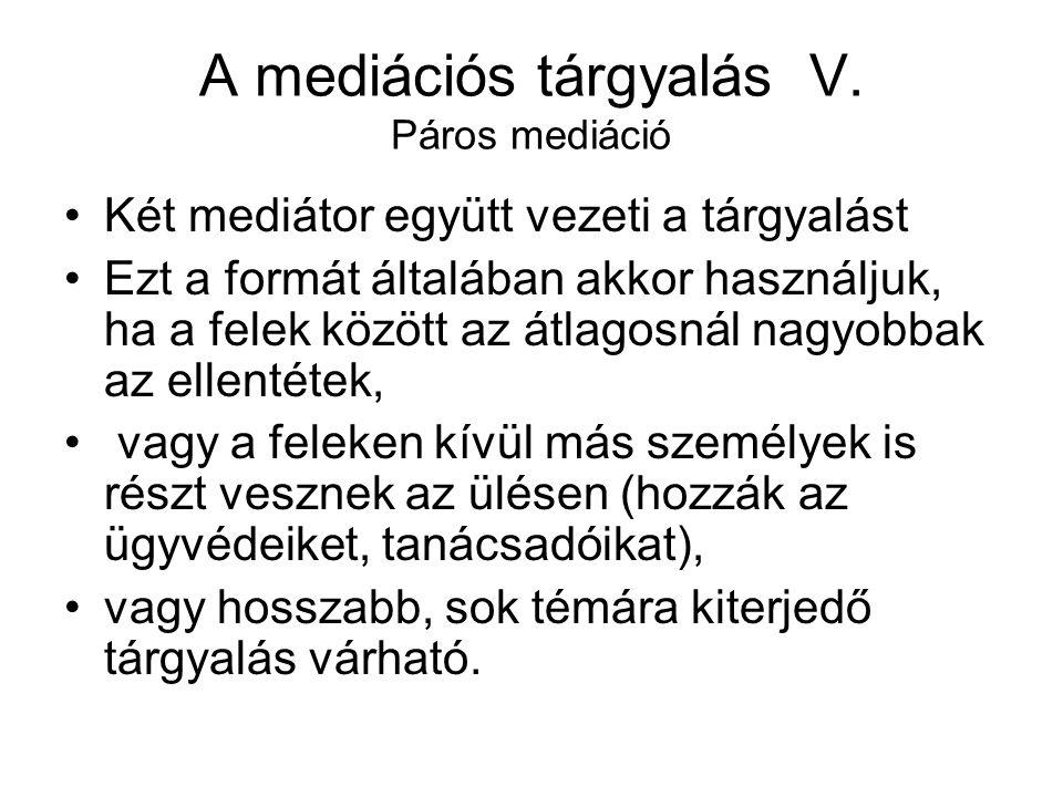 A mediációs tárgyalás V. Páros mediáció Két mediátor együtt vezeti a tárgyalást Ezt a formát általában akkor használjuk, ha a felek között az átlagosn
