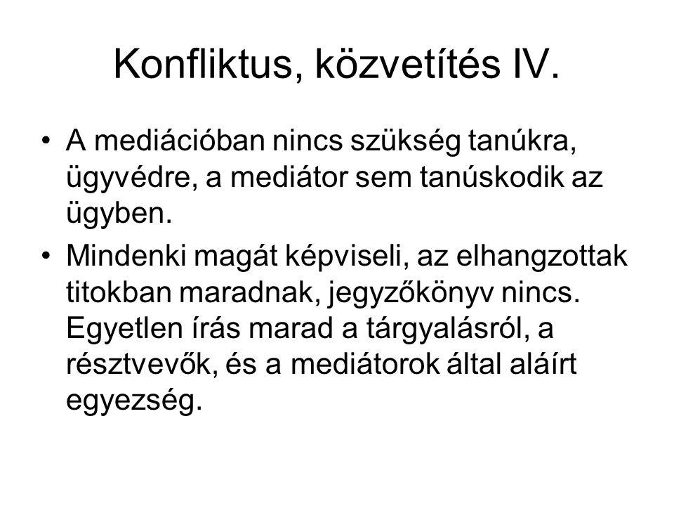 Konfliktus, közvetítés IV. A mediációban nincs szükség tanúkra, ügyvédre, a mediátor sem tanúskodik az ügyben. Mindenki magát képviseli, az elhangzott