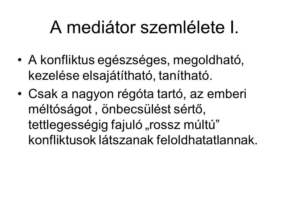 A mediátor szemlélete I. A konfliktus egészséges, megoldható, kezelése elsajátítható, tanítható. Csak a nagyon régóta tartó, az emberi méltóságot, önb