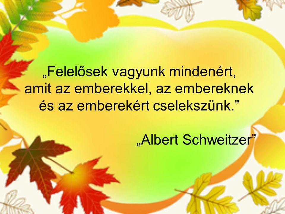 """""""Felelősek vagyunk mindenért, amit az emberekkel, az embereknek és az emberekért cselekszünk."""" """"Albert Schweitzer"""""""