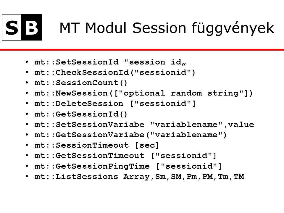 "SB MT Modul Session függvények mt::SetSessionId session id"" mt::CheckSessionId( sessionid ) mt::SessionCount() mt::NewSession([ optional random string ]) mt::DeleteSession [ sessionid ] mt::GetSessionId() mt::SetSessionVariabe variablename ,value mt::GetSessionVariabe( variablename ) mt::SessionTimeout [sec] mt::GetSessionTimeout [ sessionid ] mt::GetSessionPingTime [ sessionid ] mt::ListSessions Array,Sm,SM,Pm,PM,Tm,TM"