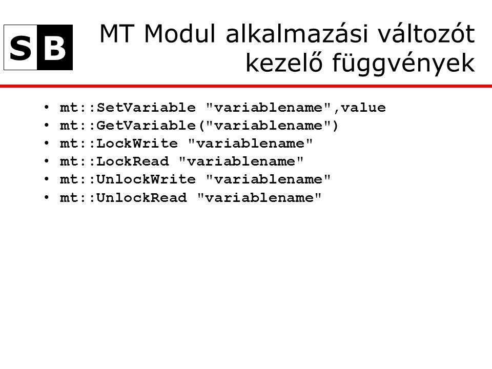 SB MT Modul alkalmazási változót kezelő függvények mt::SetVariable variablename ,value mt::GetVariable( variablename ) mt::LockWrite variablename mt::LockRead variablename mt::UnlockWrite variablename mt::UnlockRead variablename
