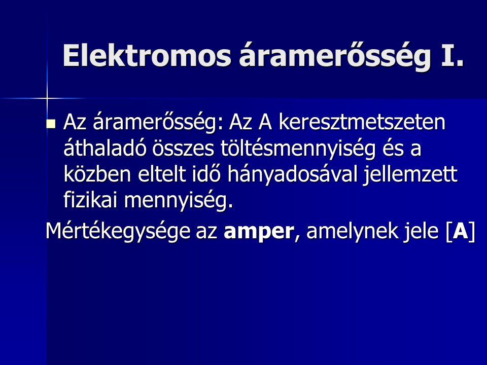 Elektromos áramerősség I. Az áramerősség: Az A keresztmetszeten áthaladó összes töltésmennyiség és a közben eltelt idő hányadosával jellemzett fizikai