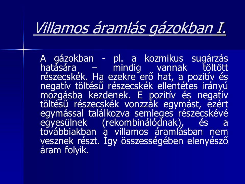 I. Villamos áramlás gázokban I. A gázokban - pl. a kozmikus sugárzás hatására – mindig vannak töltött részecskék. Ha ezekre erő hat, a pozitív és nega