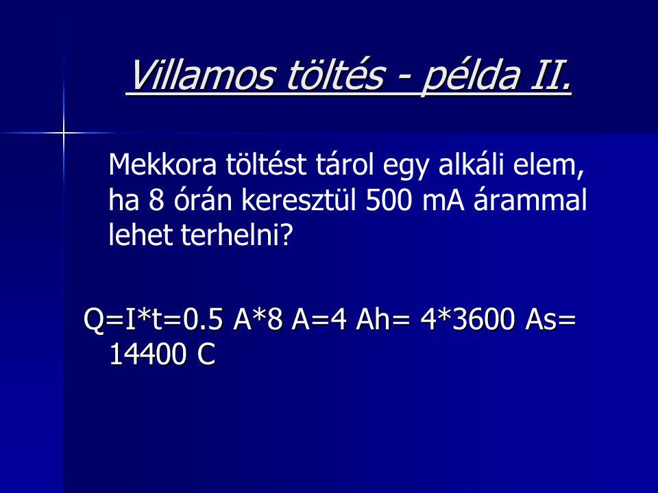 Villamos töltés - példa II. Mekkora töltést tárol egy alkáli elem, ha 8 órán keresztül 500 mA árammal lehet terhelni? Q=I*t=0.5 A*8 A=4 Ah= 4*3600 As=