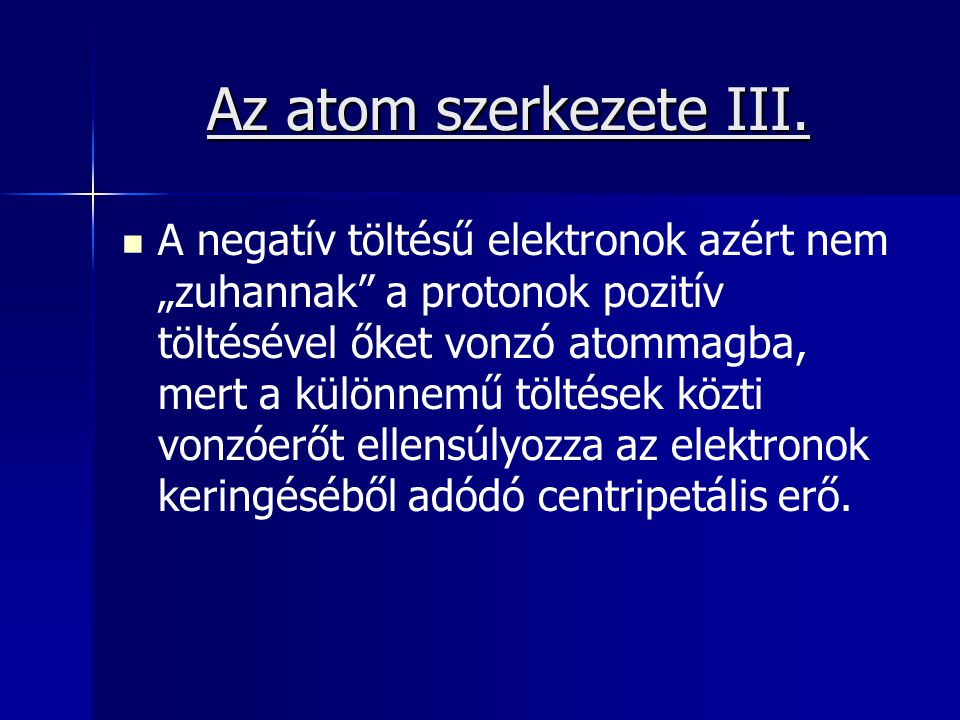 """Az atom szerkezete III. A negatív töltésű elektronok azért nem """"zuhannak"""" a protonok pozitív töltésével őket vonzó atommagba, mert a különnemű töltése"""