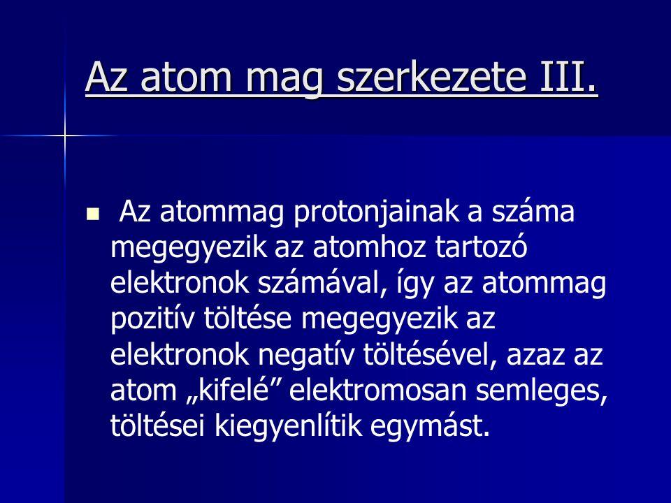 Az atom mag szerkezete III. Az atommag protonjainak a száma megegyezik az atomhoz tartozó elektronok számával, így az atommag pozitív töltése megegyez