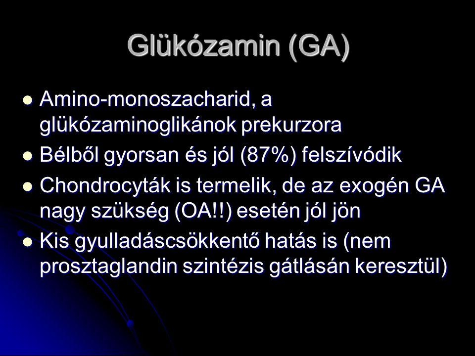 Glükózamin (GA) Amino-monoszacharid, a glükózaminoglikánok prekurzora Amino-monoszacharid, a glükózaminoglikánok prekurzora Bélből gyorsan és jól (87%) felszívódik Bélből gyorsan és jól (87%) felszívódik Chondrocyták is termelik, de az exogén GA nagy szükség (OA!!) esetén jól jön Chondrocyták is termelik, de az exogén GA nagy szükség (OA!!) esetén jól jön Kis gyulladáscsökkentő hatás is (nem prosztaglandin szintézis gátlásán keresztül) Kis gyulladáscsökkentő hatás is (nem prosztaglandin szintézis gátlásán keresztül)