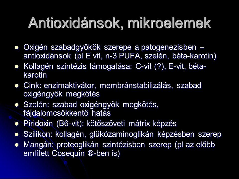 Antioxidánsok, mikroelemek Oxigén szabadgyökök szerepe a patogenezisben – antioxidánsok (pl E vit, n-3 PUFA, szelén, béta-karotin) Oxigén szabadgyökök szerepe a patogenezisben – antioxidánsok (pl E vit, n-3 PUFA, szelén, béta-karotin) Kollagén szintézis támogatása: C-vit (?), E-vit, béta- karotin Kollagén szintézis támogatása: C-vit (?), E-vit, béta- karotin Cink: enzimaktivátor, membránstabilizálás, szabad oxigéngyök megkötés Cink: enzimaktivátor, membránstabilizálás, szabad oxigéngyök megkötés Szelén: szabad oxigéngyök megkötés, fájdalomcsökkentő hatás Szelén: szabad oxigéngyök megkötés, fájdalomcsökkentő hatás Piridoxin (B6-vit): kötőszöveti mátrix képzés Piridoxin (B6-vit): kötőszöveti mátrix képzés Szilikon: kollagén, glükózaminoglikán képzésben szerep Szilikon: kollagén, glükózaminoglikán képzésben szerep Mangán: proteoglikán szintézisben szerep (pl az előbb említett Cosequin ®-ben is) Mangán: proteoglikán szintézisben szerep (pl az előbb említett Cosequin ®-ben is)