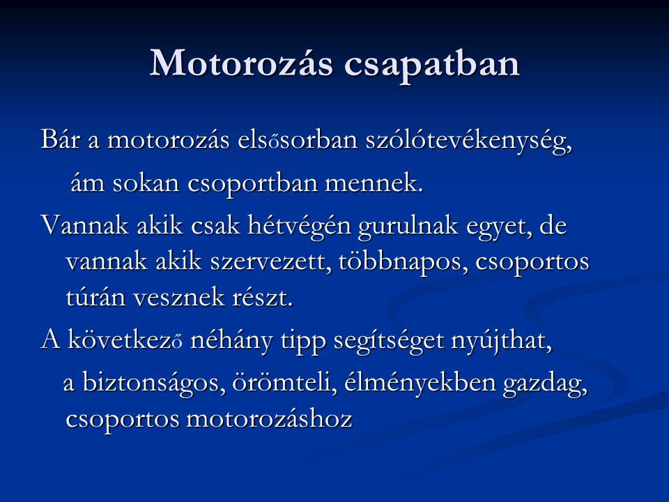 Motorozás csapatban Bár a motorozás elssorban szólótevékenység, Bár a motorozás els ő sorban szólótevékenység, ám sokan csoportban mennek. ám sokan cs